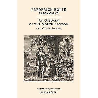 An Ossuary of the North Lagoon and Other Stories by Rolfe & Frederick