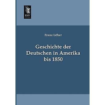 Geschichte Der Deutschen in Amerika Bis 1850 by Von Loher & Franz