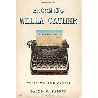 Becoming Willa Cather - Creation and Career by Daryl W. Palmer - 97819