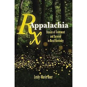 RX Appalachia  Stories of Treatment and Survival in Rural Kentucky by Lesly Marie Buer