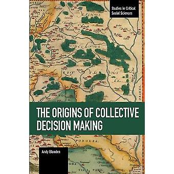 Origins of Collective Decision Making The Studies in Critical Social Sciences