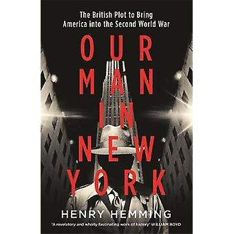 Our Man in New York The British Plot to Bring America into the Second World War