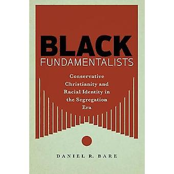 Black Fundamentalists Conservative Christianity and Racial Identity in the Segregation Era