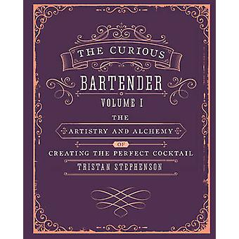 The Curious Bartender - The Artistry and Alchemy of Creating the Perfe