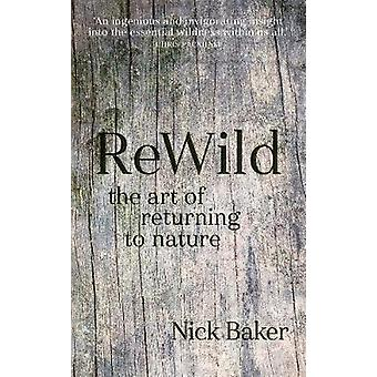 ReWild - The Art of Returning to Nature by Nick Baker - 9781781316559
