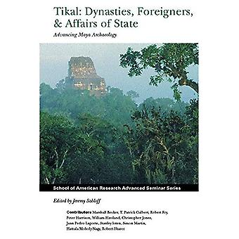 Tikal: Dynasties, Foreigners and Affairs of State : Advancing Maya Archaeology (School of American Research Advanced Seminar Series)