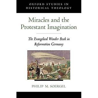 Miracles and the Protestant Imagination The Evangelical Wonder Book in Reformation Germany by Soergel & Philip M