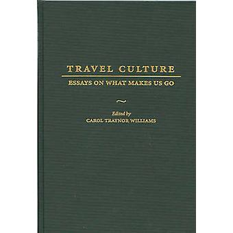 Travel Culture Essays on What Makes Us Go by Williams & Carol