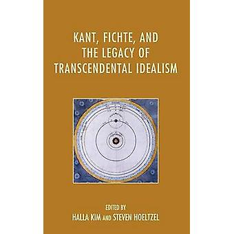 Kant Fichte and the Legacy of Transcendental Idealism by Kim & Halla