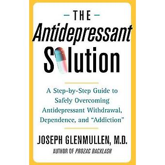 Antidepressant Solution A StepByStep Guide to Safely Overcoming Antidepressant Withdrawal Dependence and Addiction by Glenmullen & Joseph