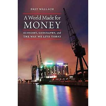 A World Made for Money - Economy - Geography - and the Way We Live Tod