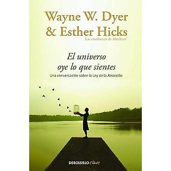 El Universo Oye Lo Que Sientes by Wayne Dyer - Esther Hicks - 9788466