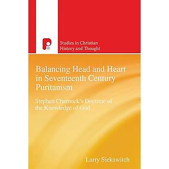 Balancing Head and Heart in Seventeenth Century Puritanism Stephen Charnocks Doctrine of the Knowledge of God by Siekawitch & Larry