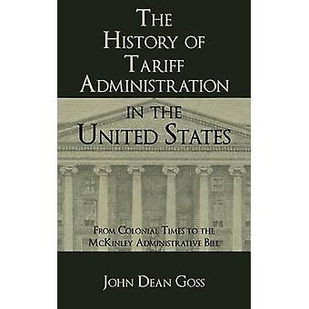 The History of Tariff Administration in the United States From Colonial Times to the McKinley Administrative Bill by Goss & John Dean