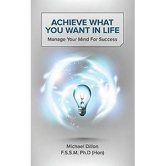Achieve What You Want in Life Manage Your Mind for Success by Dillon F. S. S. M. Ph. D. Hon & Michael