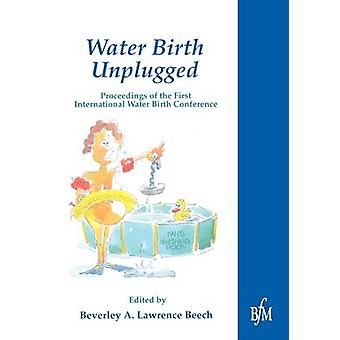 Waterbirth Unplugged International Perspectives of Waterbirth by Beech & Beverly A.