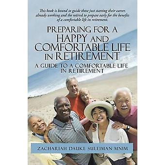 Preparing for a Happy and Comfortable Life in Retirement A Guide to a Comfortable Life in Retirement by Suleiman mnim & Zachariah Dauke