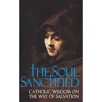 Soul Sanctified Catholic Wisdom on the Way of Salvation by Anonymous