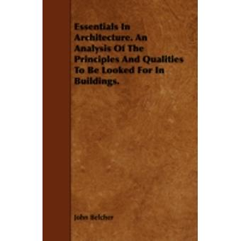 Essentials in Architecture. an Analysis of the Principles and Qualities to Be Looked for in Buildings. by Belcher & John