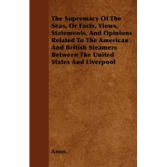 The Supremacy Of The Seas Or Facts Views Statements And Opinions Related To The American And British Steamers Between The United States And Liverpool by Anon.