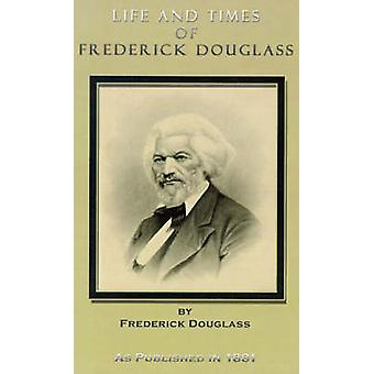 Life and Times of Frederick Douglass His Early Life as a Slave His Escape from Bondage and His Complete History to the Present Time by Douglass & Frederick