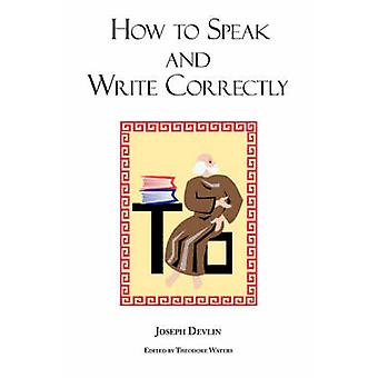 How to Speak and Write Correctly  Joseph Devlins Classic Text by Devlin & Joseph
