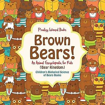 Brown Bears An Animal Encyclopedia for Kids Bear Kingdom  Childrens Biological Science of Bears Books by Prodigy Wizard Books