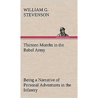 Thirteen Months in the Rebel Army Being a Narrative of Personal Adventures in the Infantry Ordnance Cavalry Courier and Hospital Services With an Exhibition of the Power Purposes Earnestness M by Stevenson & William G.