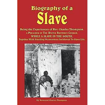 Biography of a Slave  Being the Experiences of REV. Charles Thompson a Preacher of the United Brethren Church While a Slave in the South. Together by Thompson & Reverend Charles