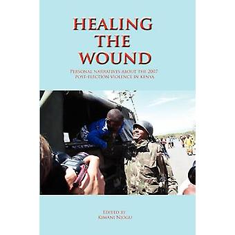 Healing the Wound. Personal Narratives about the 2007 PostElection Violence in Kenya by Njogu & Kimani