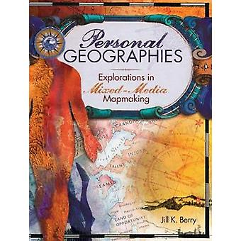 Personal Geographies  Explorations in MixedMedia Mapmaking by Jill K Berry
