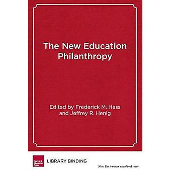 The New Education Philanthropy - Politics - Policy - and Reform by Fre