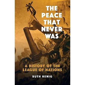 The Peace That  Never Was - A History of the League of Nations by Ruth