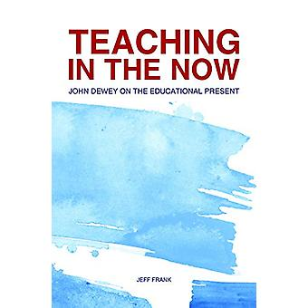 Teaching in the Now - John Dewey on the Educational Present by Jeff Fr
