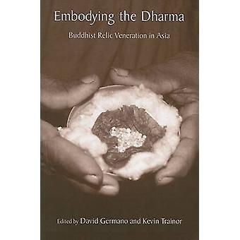 Embodying the Dharma - Buddhist Relic Veneration in Asia by David Germ