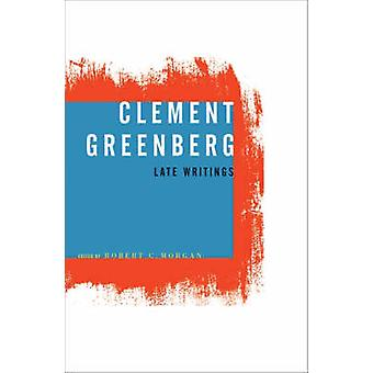 Clement Greenberg Late Writings by Clement Greenberg & Contributions by Robert C Morgan
