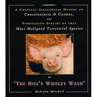 The Hogs Wholey Wash  A Complete Allegorical Manual on Consciousness and Cosmos with Vindication Sublime of That Most Maligned Terrestrial Species by Malcolm Mitchell
