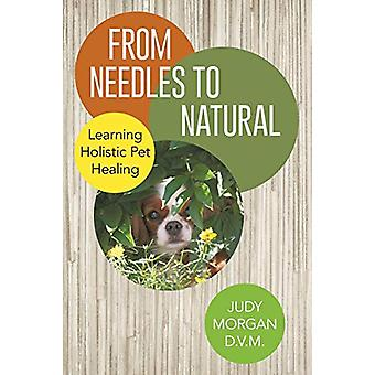 From Needles to Natural - Learning Holistic Pet Healing by Judy Morgan