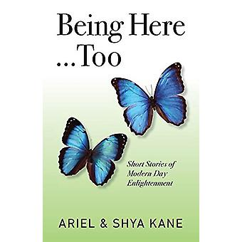 Being Here...Too - Short Stories of Modern Day Enlightenment by Ariel