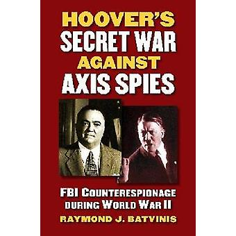 Hoovers Secret War against Axis Spies by Raymond J. Batvinis