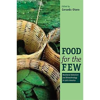 Food for the Few Neoliberal Globalism and Biotechnology in Latin America by Edited by Gerardo Otero
