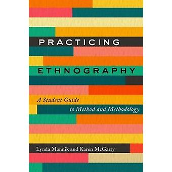 Practicing Ethnography  A Student Guide to Method and Methodology by Karen McGarry Lynda Mannik