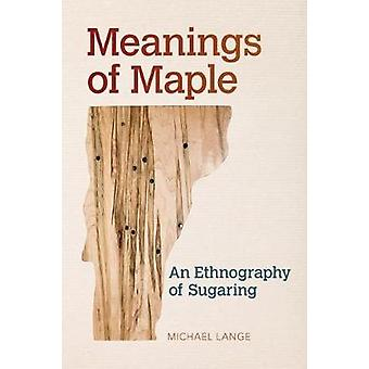 Meanings of Maple - An Ethnography of Sugaring by Michael Lange - 9781