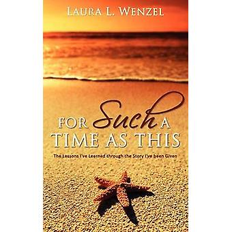For Such a Time as This The Lessons Ive Learned Through the Story Ive Been Given by Wenzel & Laura L.