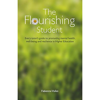 The Flourishing Student Every tutors guide to promoting mental health wellbeing and resilience in Higher Education by Vailes & Fabienne