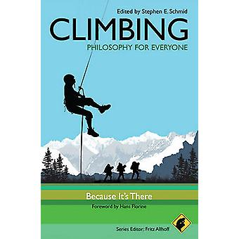 Climbing  Philosophy for Everyone  Because Its There by Series edited by Fritz Allhoff & Foreword by Hans Florine & Edited by Stephen E Schmid