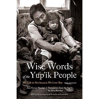 Wise Words of the Yupik People We Talk to You Because We Love You New Edition by FienupRiordan & Ann