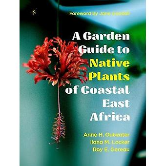 A Garden Guide to Native Plants of Coastal East Africa 2019 by Anne H Outwater & Ilana M Locker & Roy E Gereau