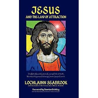 Jesus and the Law of Attraction The BibleBased Guide to Creating Perfect Health Wealth and Happiness Following Christs Simple Formula by Seabrook & Lochlainn