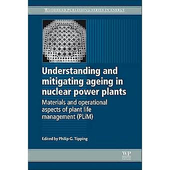 Understanding and Mitigating Ageing in Nuclear Power Plants Materials and Operational Aspects of Plant Life Management Plim by Tipping & Philip G.